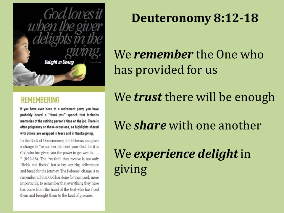 Deuteronomy 8:12-18 We remember the One who has provided for us We trust there will be enough We share with one another We experience delight in giving