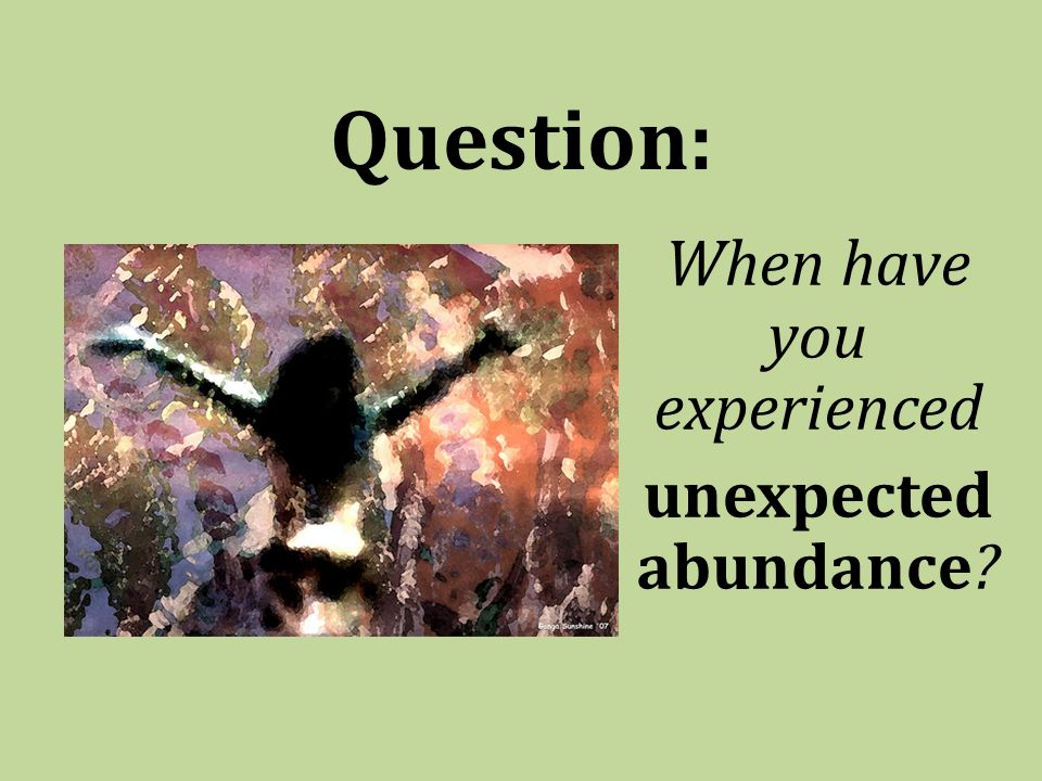 Question: When have you experienced unexpected abundance