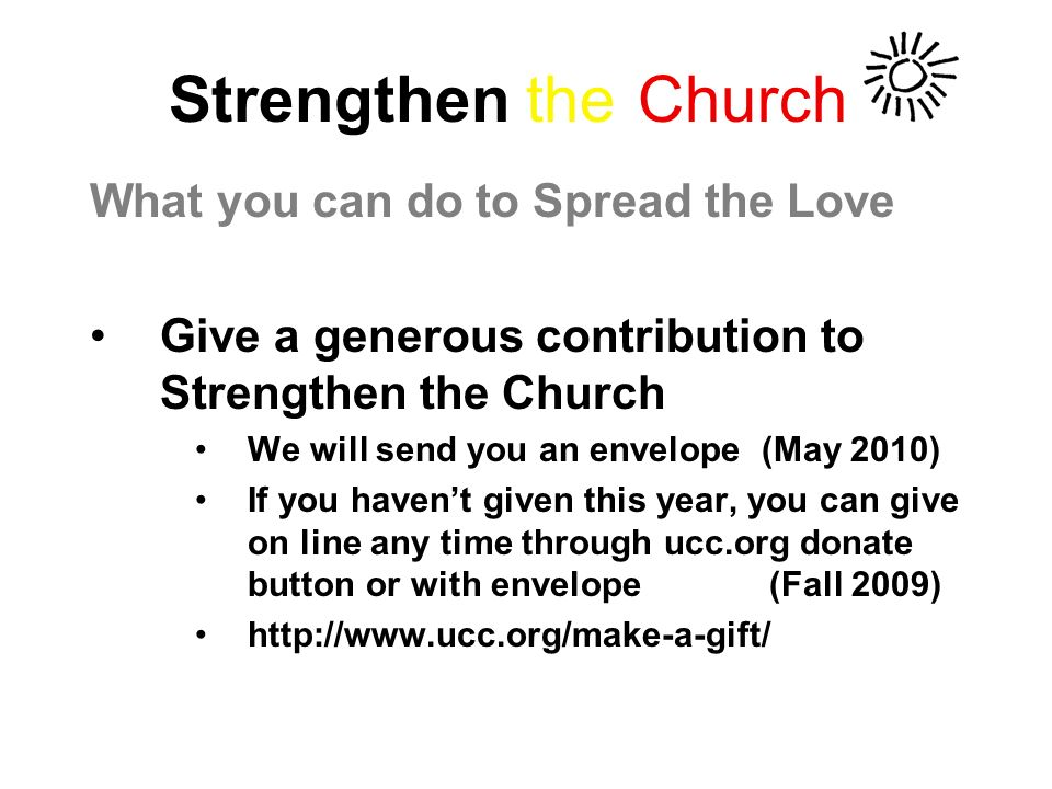 Strengthen the Church What you can do to Spread the Love Give a generous contribution to Strengthen the Church We will send you an envelope (May 2010) If you havent given this year, you can give on line any time through ucc.org donate button or with envelope (Fall 2009) http://www.ucc.org/make-a-gift/