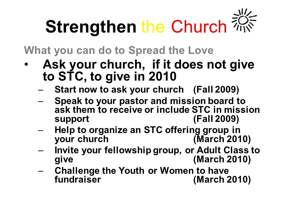 Strengthen the Church What you can do to Spread the Love Ask your church, if it does not give to STC, to give in 2010 –Start now to ask your church (Fall 2009) –Speak to your pastor and mission board to ask them to receive or include STC in mission support(Fall 2009) –Help to organize an STC offering group in your church(March 2010) –Invite your fellowship group, or Adult Class to give(March 2010) –Challenge the Youth or Women to have fundraiser (March 2010)