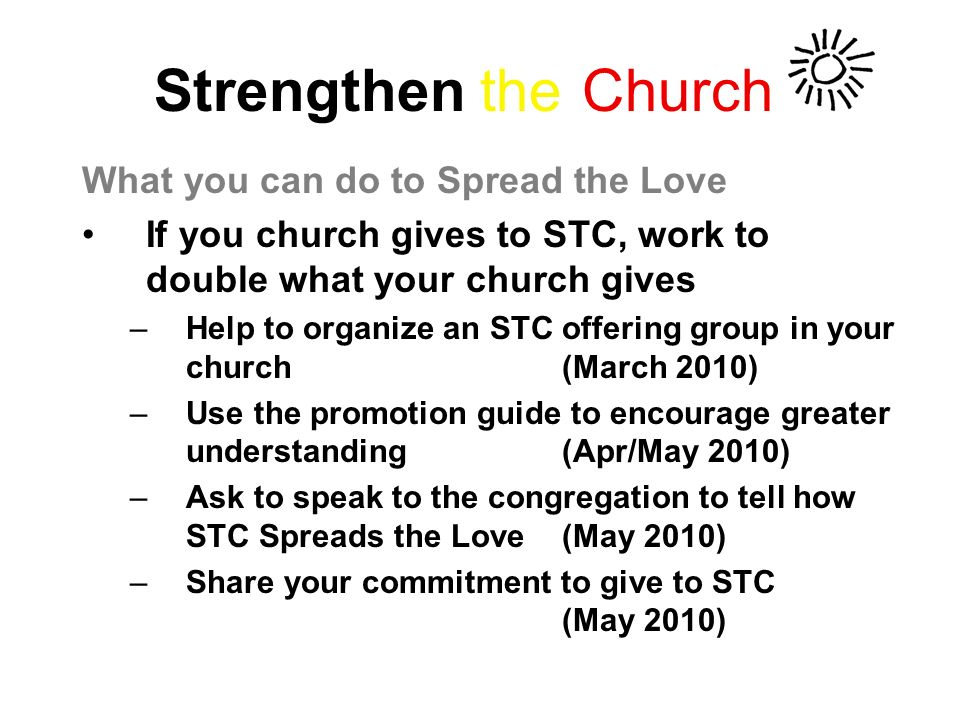 Strengthen the Church What you can do to Spread the Love If you church gives to STC, work to double what your church gives –Help to organize an STC offering group in your church(March 2010) –Use the promotion guide to encourage greater understanding(Apr/May 2010) –Ask to speak to the congregation to tell how STC Spreads the Love(May 2010) –Share your commitment to give to STC (May 2010)