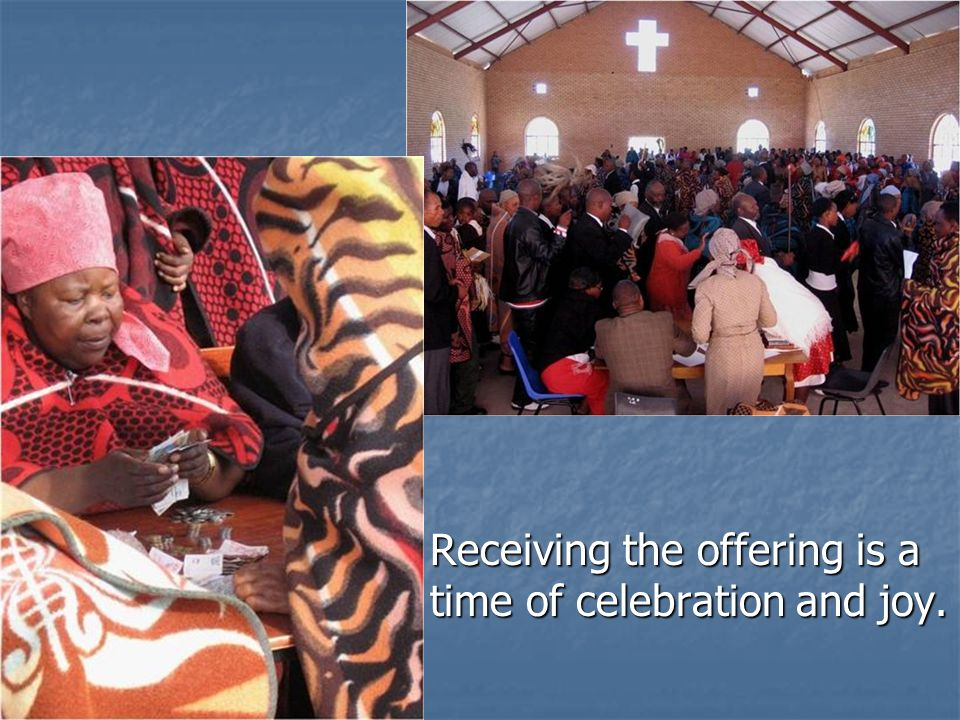 Receiving the offering is a time of celebration and joy. Receiving the offering is a time of celebration and joy.