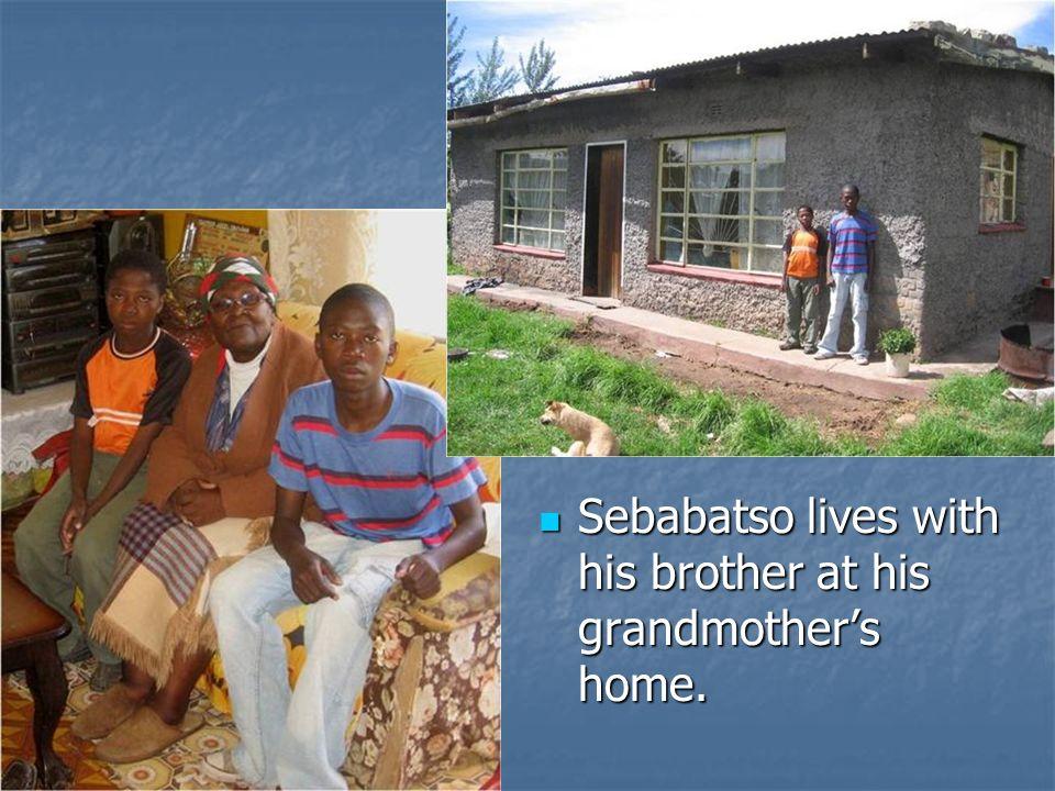 Sebabatso lives with his brother at his grandmothers home. Sebabatso lives with his brother at his grandmothers home.