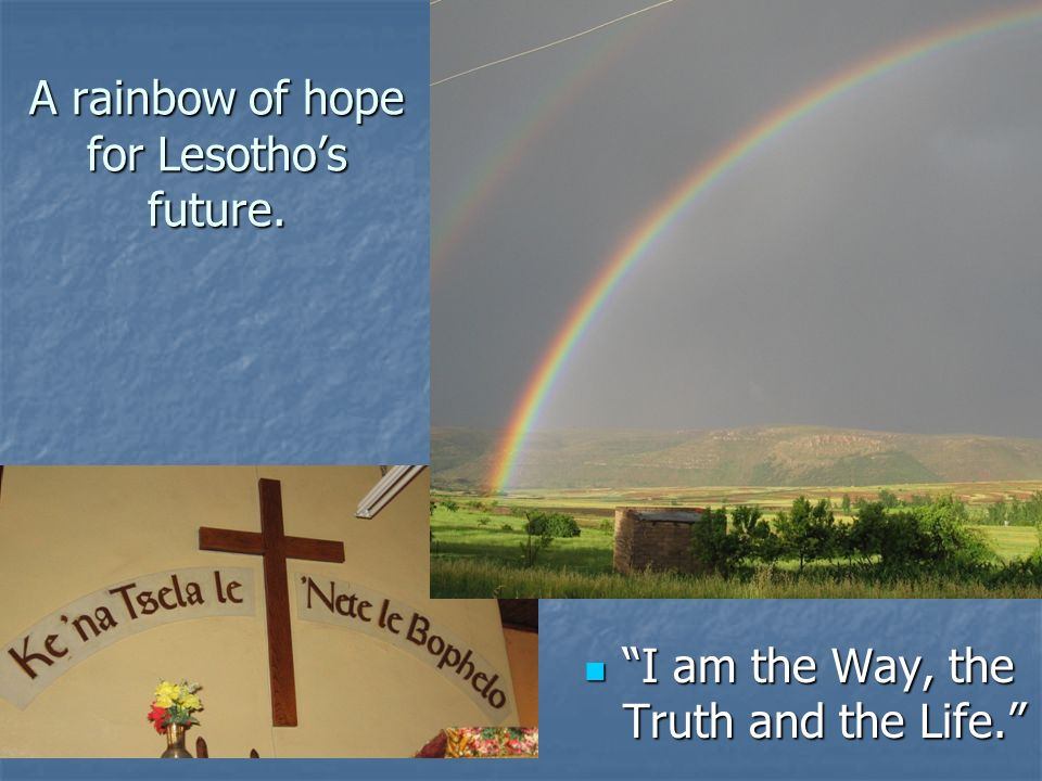 A rainbow of hope for Lesothos future. I am the Way, the Truth and the Life. I am the Way, the Truth and the Life.