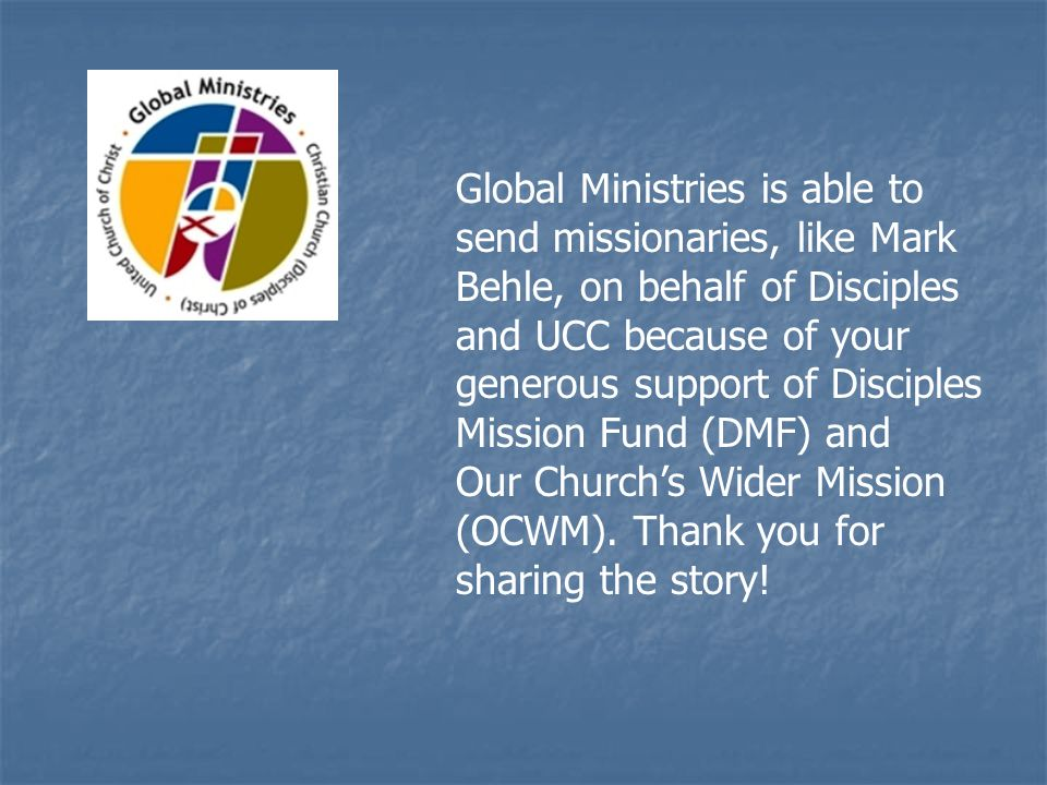 Global Ministries is able to send missionaries, like Mark Behle, on behalf of Disciples and UCC because of your generous support of Disciples Mission