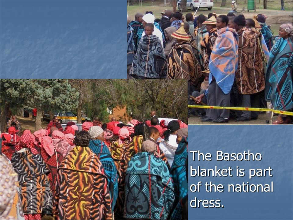 The Basotho blanket is part of the national dress. The Basotho blanket is part of the national dress.