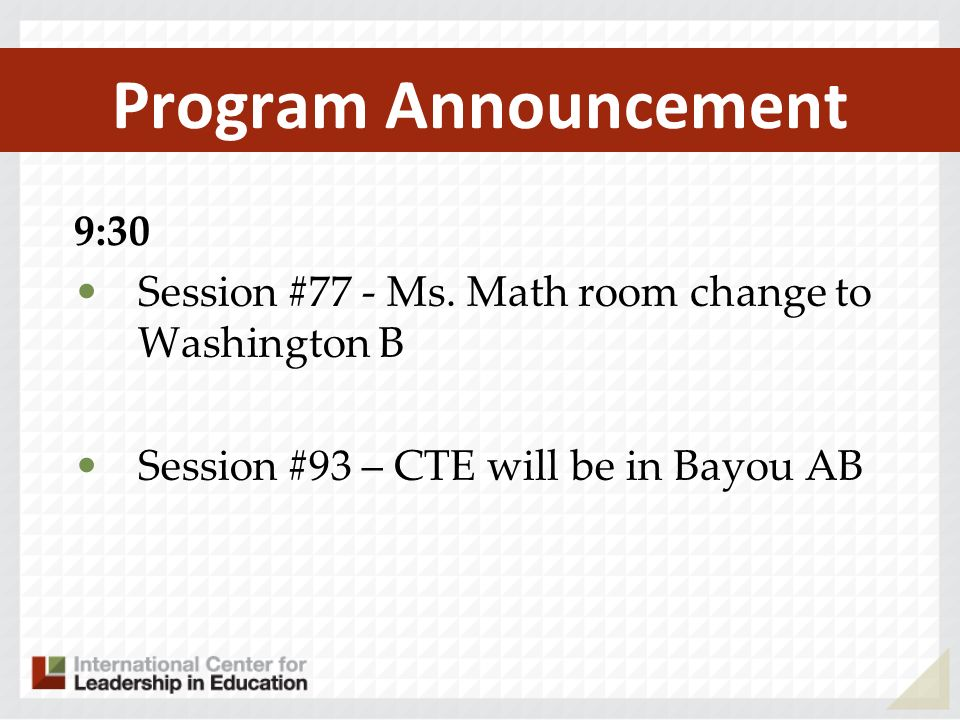 Program Announcement 9:30 Session #77 - Ms. Math room change to Washington B Session #93 – CTE will be in Bayou AB