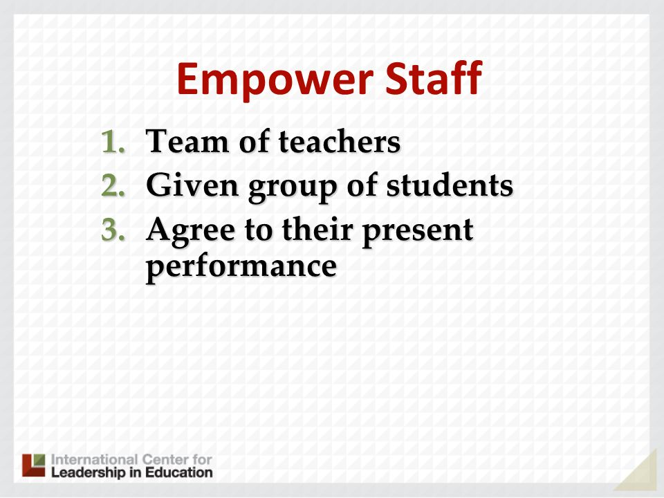 Empower Staff 1.Team of teachers 2.Given group of students 3.Agree to their present performance