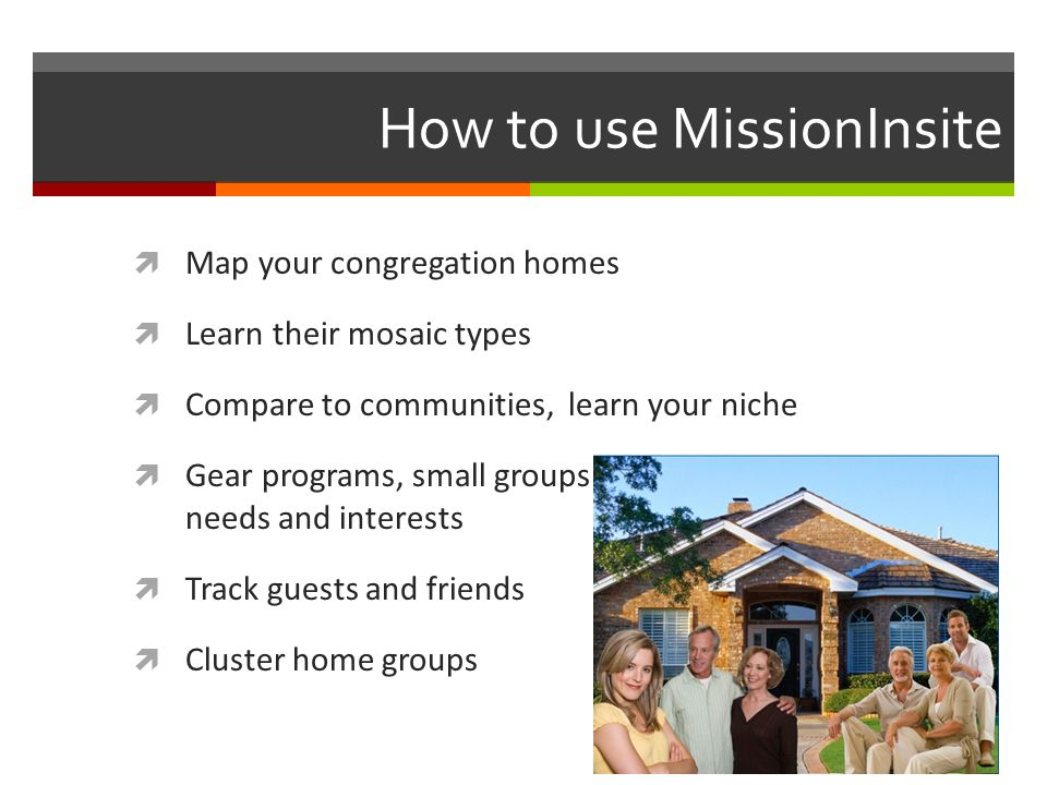 How to use MissionInsite Map your congregation homes Learn their mosaic types Compare to communities, learn your niche Gear programs, small groups to meet population needs and interests Track guests and friends Cluster home groups