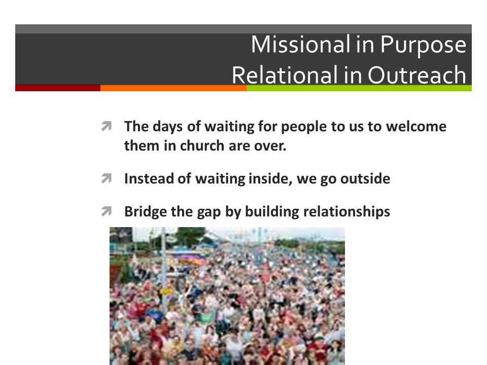 Missional in Purpose Relational in Outreach The days of waiting for people to us to welcome them in church are over.
