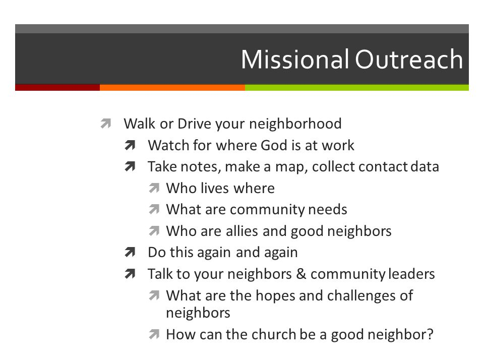 Missional Outreach Walk or Drive your neighborhood Watch for where God is at work Take notes, make a map, collect contact data Who lives where What are community needs Who are allies and good neighbors Do this again and again Talk to your neighbors & community leaders What are the hopes and challenges of neighbors How can the church be a good neighbor