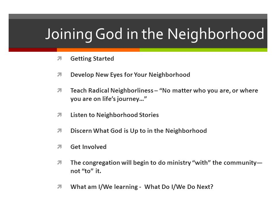 Joining God in the Neighborhood Getting Started Develop New Eyes for Your Neighborhood Teach Radical Neighborliness – No matter who you are, or where you are on lifes journey… Listen to Neighborhood Stories Discern What God is Up to in the Neighborhood Get Involved The congregation will begin to do ministry with the community not to it.