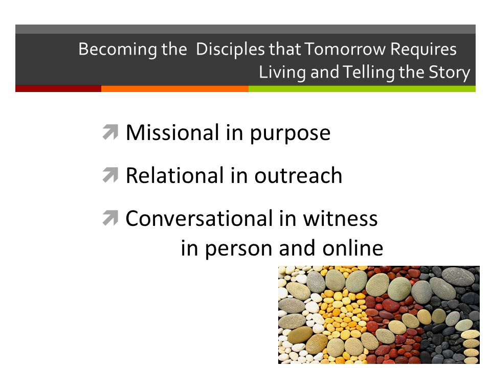 Becoming the Disciples that Tomorrow Requires Living and Telling the Story Missional in purpose Relational in outreach Conversational in witness in person and online