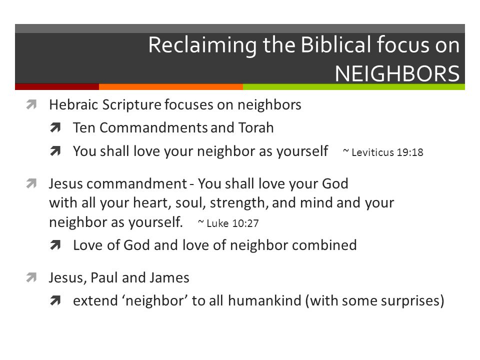 Reclaiming the Biblical focus on NEIGHBORS Hebraic Scripture focuses on neighbors Ten Commandments and Torah You shall love your neighbor as yourself ~ Leviticus 19:18 Jesus commandment - You shall love your God with all your heart, soul, strength, and mind and your neighbor as yourself.