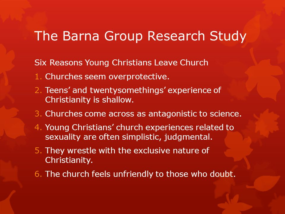 The Barna Group Research Study Six Reasons Young Christians Leave Church 1.Churches seem overprotective.