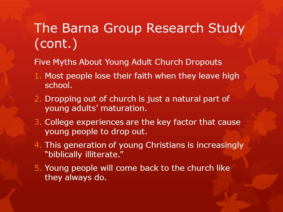The Barna Group Research Study (cont.) Five Myths About Young Adult Church Dropouts 1.Most people lose their faith when they leave high school.