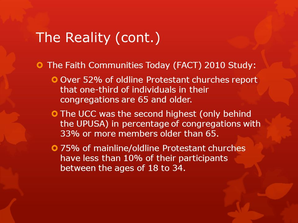 The Reality (cont.) The Faith Communities Today (FACT) 2010 Study: Over 52% of oldline Protestant churches report that one-third of individuals in their congregations are 65 and older.