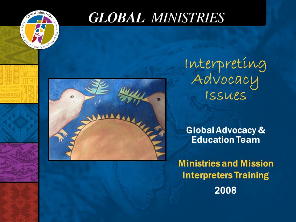 Interpreting Advocacy Issues Global Advocacy & Education Team Ministries and Mission Interpreters Training 2008