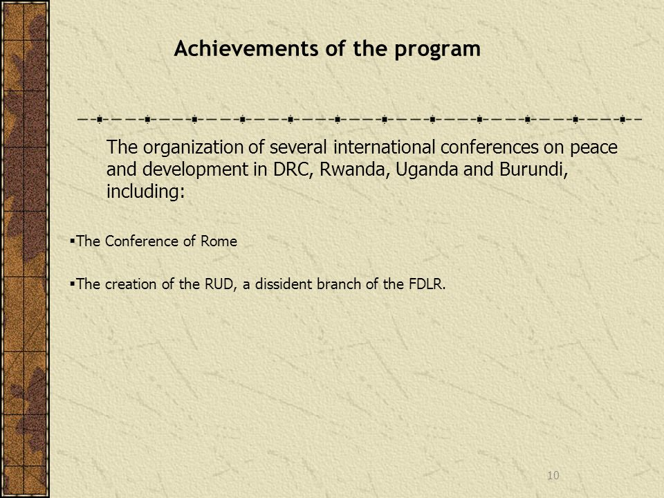 Achievements of the program The organization of several international conferences on peace and development in DRC, Rwanda, Uganda and Burundi, including: The Conference of Rome The creation of the RUD, a dissident branch of the FDLR.