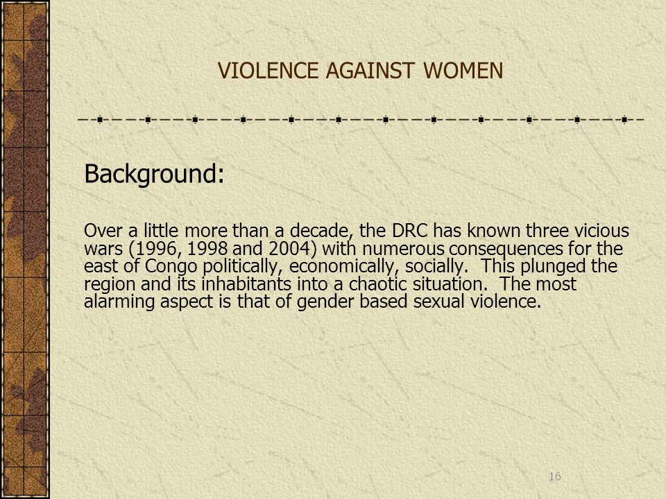 VIOLENCE AGAINST WOMEN Background: Over a little more than a decade, the DRC has known three vicious wars (1996, 1998 and 2004) with numerous conseque