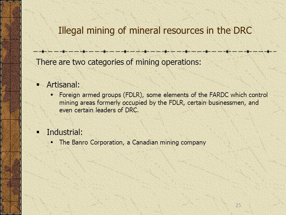 Illegal mining of mineral resources in the DRC There are two categories of mining operations: Artisanal: Foreign armed groups (FDLR), some elements of