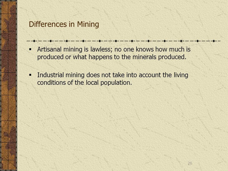 Differences in Mining Artisanal mining is lawless; no one knows how much is produced or what happens to the minerals produced. Industrial mining does