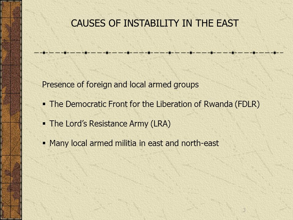 3 CAUSES OF INSTABILITY IN THE EAST Presence of foreign and local armed groups The Democratic Front for the Liberation of Rwanda (FDLR) The Lords Resistance Army (LRA) Many local armed militia in east and north-east