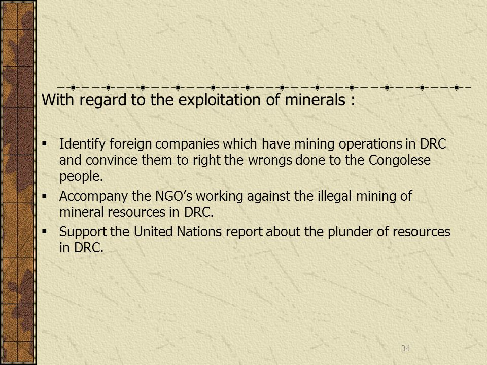 With regard to the exploitation of minerals : Identify foreign companies which have mining operations in DRC and convince them to right the wrongs done to the Congolese people.