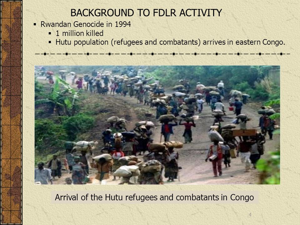 4 BACKGROUND TO FDLR ACTIVITY Rwandan Genocide in million killed Hutu population (refugees and combatants) arrives in eastern Congo.