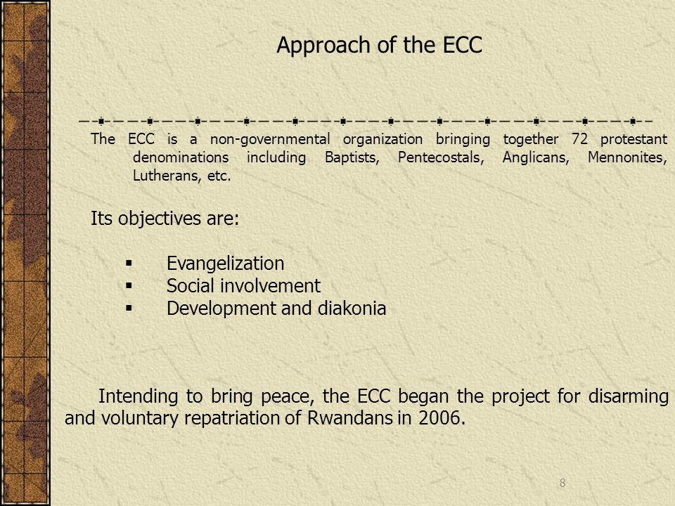 8 Approach of the ECC The ECC is a non-governmental organization bringing together 72 protestant denominations including Baptists, Pentecostals, Anglicans, Mennonites, Lutherans, etc.