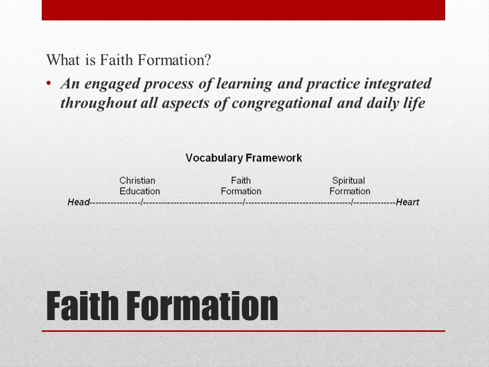 Faith Formation What is Faith Formation? An engaged process of learning and practice integrated throughout all aspects of congregational and daily lif