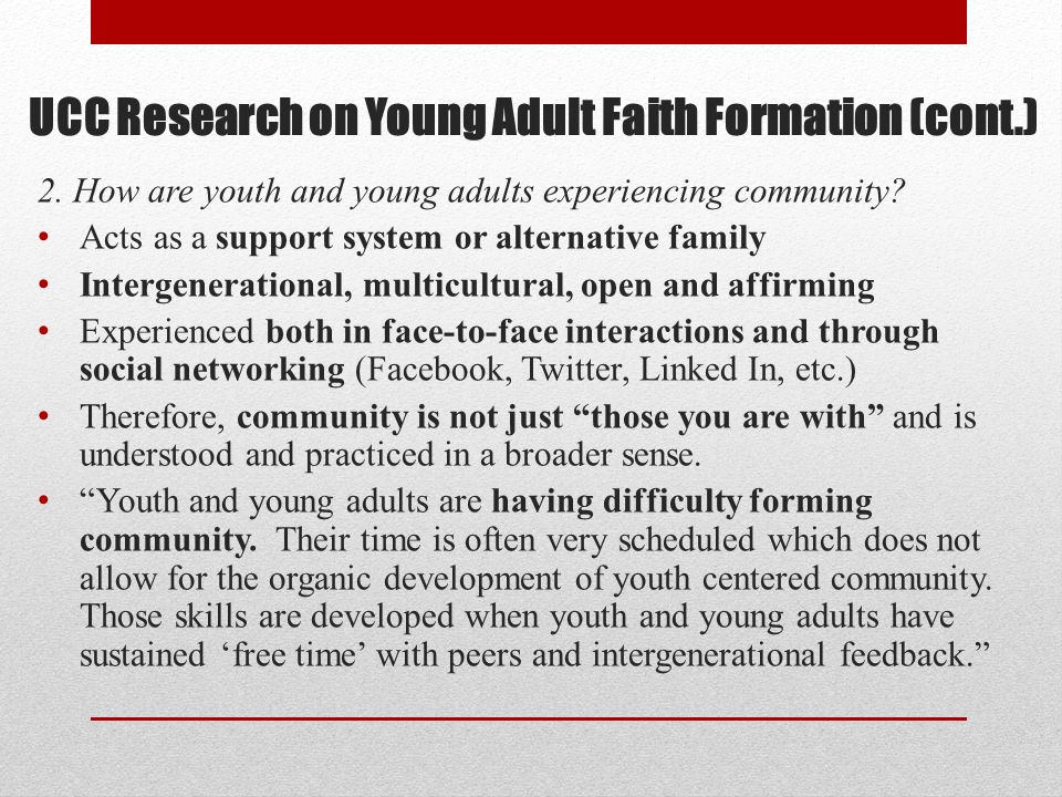 UCC Research on Young Adult Faith Formation (cont.) 2. How are youth and young adults experiencing community? Acts as a support system or alternative