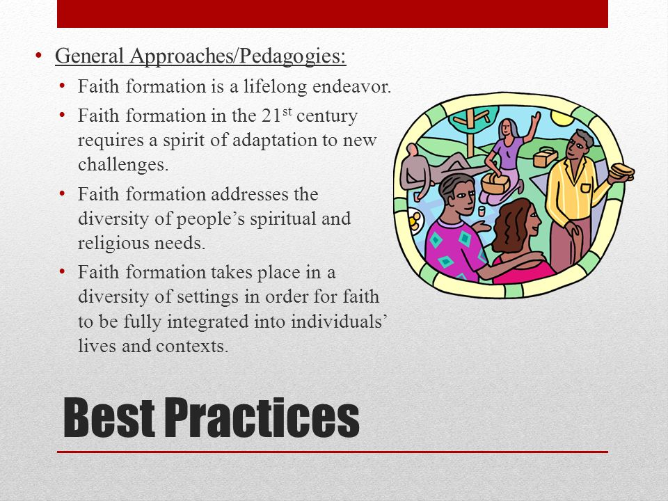 Best Practices General Approaches/Pedagogies (cont.): Faith formation utilizes a variety of formats and technologies for learning and growing in faith.