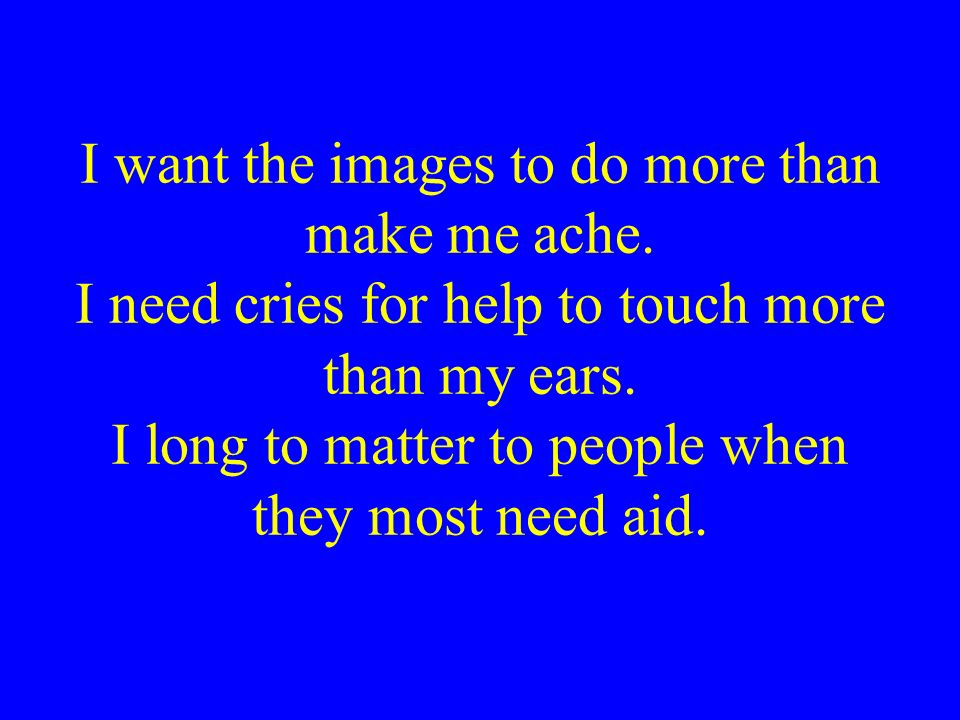 I want the images to do more than make me ache. I need cries for help to touch more than my ears. I long to matter to people when they most need aid.