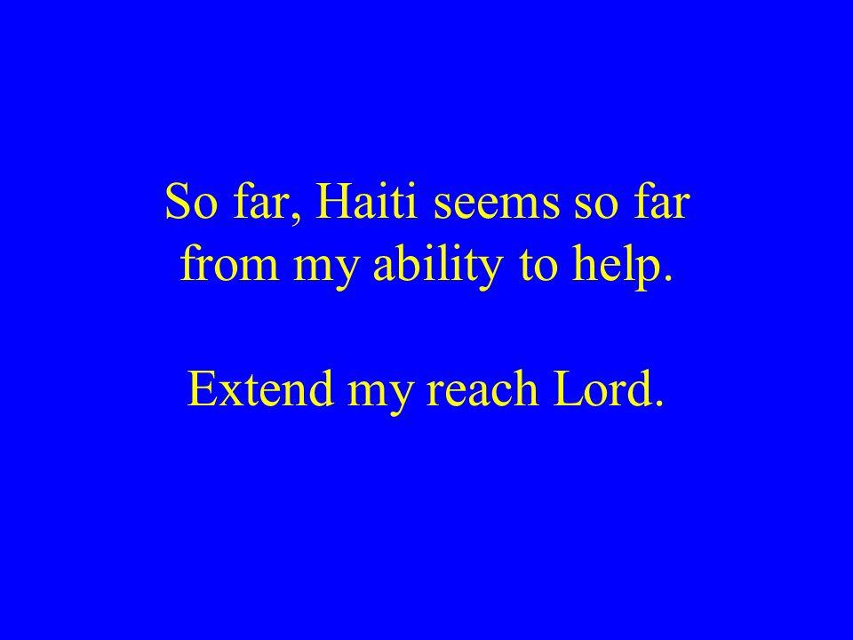 So far, Haiti seems so far from my ability to help. Extend my reach Lord.