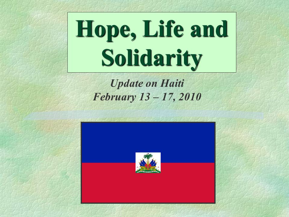 Hope, Life and Solidarity Update on Haiti February 13 – 17, 2010