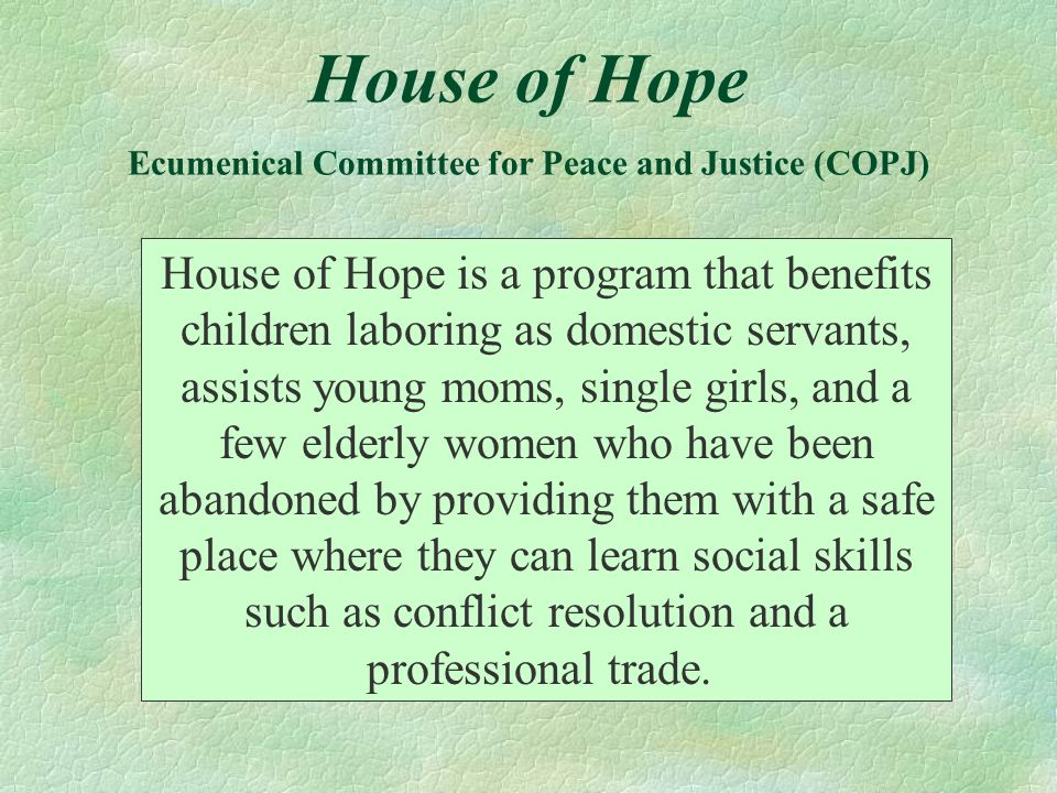 House of Hope Ecumenical Committee for Peace and Justice (COPJ) House of Hope is a program that benefits children laboring as domestic servants, assis
