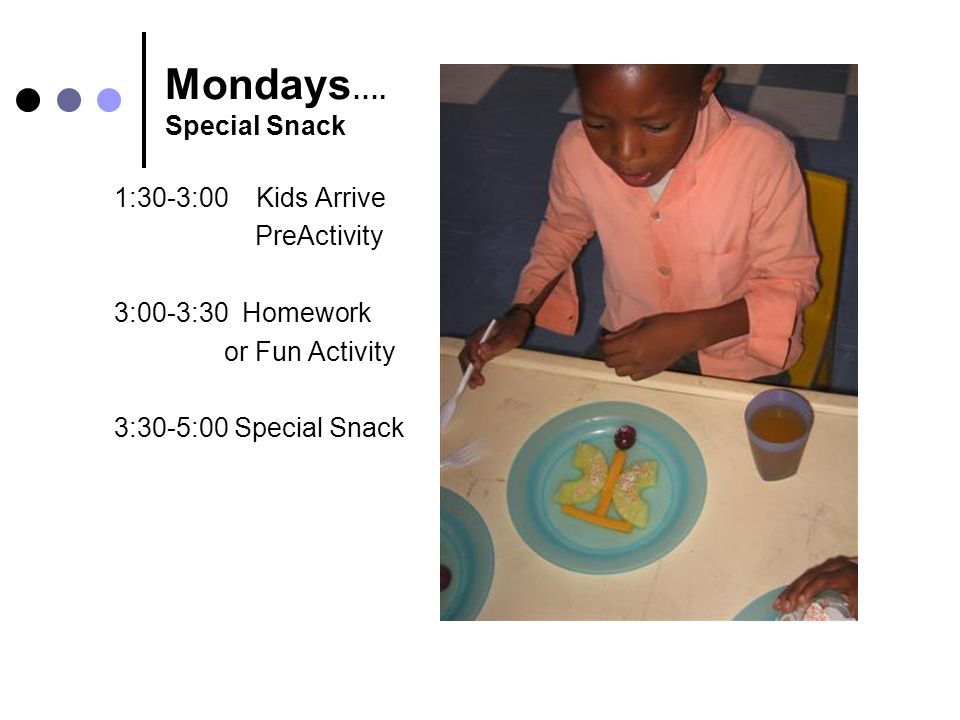 Mondays …. Special Snack 1:30-3:00 Kids Arrive PreActivity 3:00-3:30 Homework or Fun Activity 3:30-5:00 Special Snack