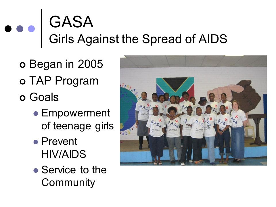 GASA Girls Against the Spread of AIDS Began in 2005 TAP Program Goals Empowerment of teenage girls Prevent HIV/AIDS Service to the Community