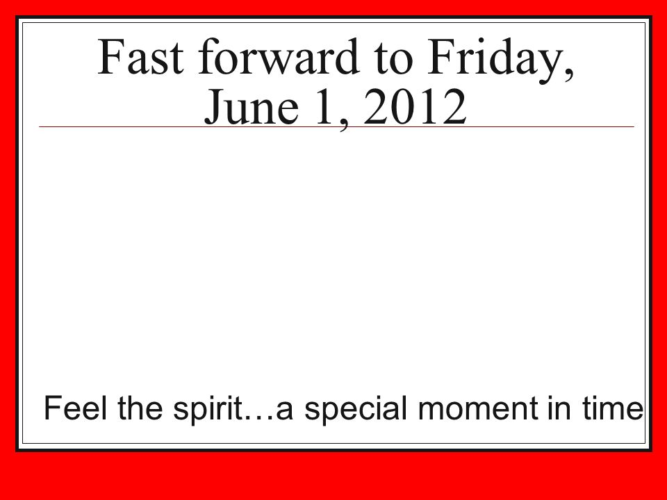 Fast forward to Friday, June 1, 2012 Feel the spirit…a special moment in time