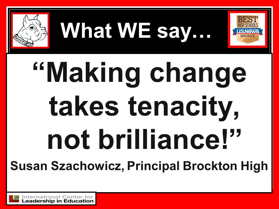 Making change takes tenacity, not brilliance! Susan Szachowicz, Principal Brockton High What WE say…