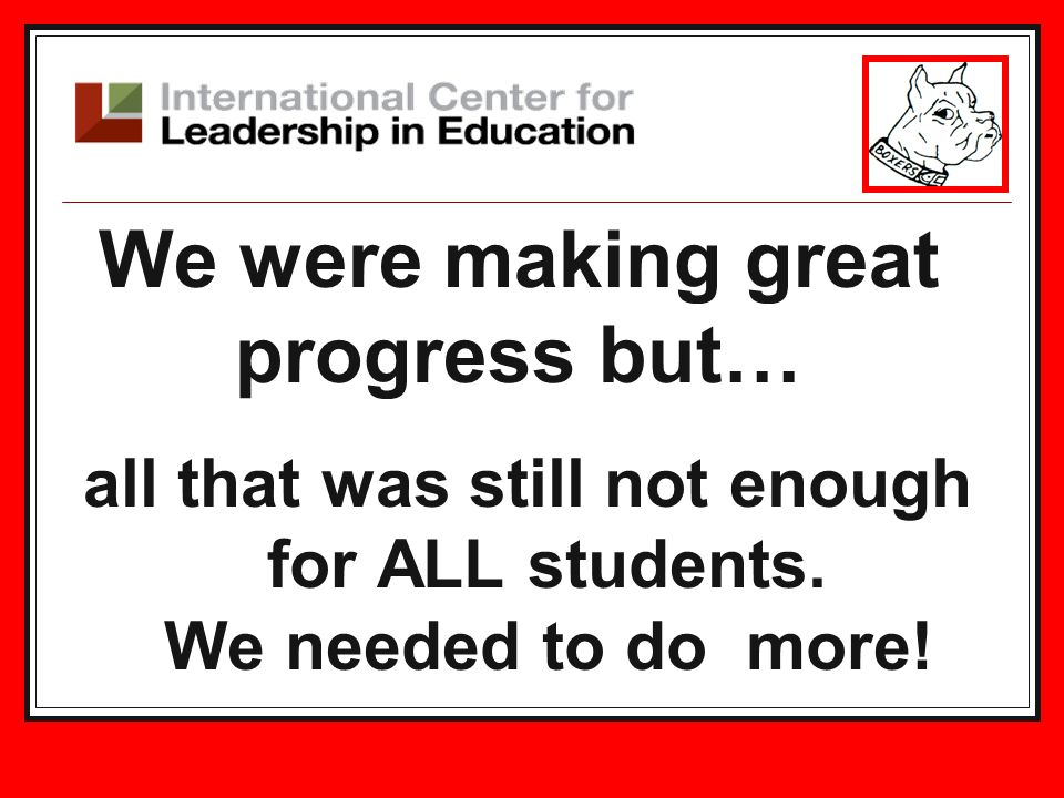 We were making great progress but… all that was still not enough for ALL students. We needed to do more!