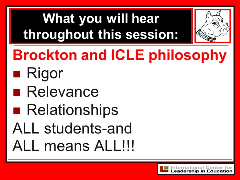 Brockton and ICLE philosophy Rigor Relevance Relationships ALL students-and ALL means ALL!!! What you will hear throughout this session: