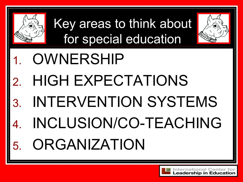 1. OWNERSHIP 2. HIGH EXPECTATIONS 3. INTERVENTION SYSTEMS 4. INCLUSION/CO-TEACHING 5. ORGANIZATION Key areas to think about for special education