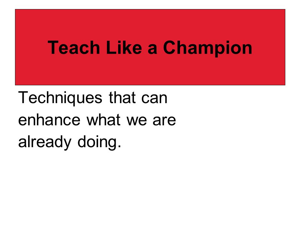 Teach Like a Champion Techniques that can enhance what we are already doing.