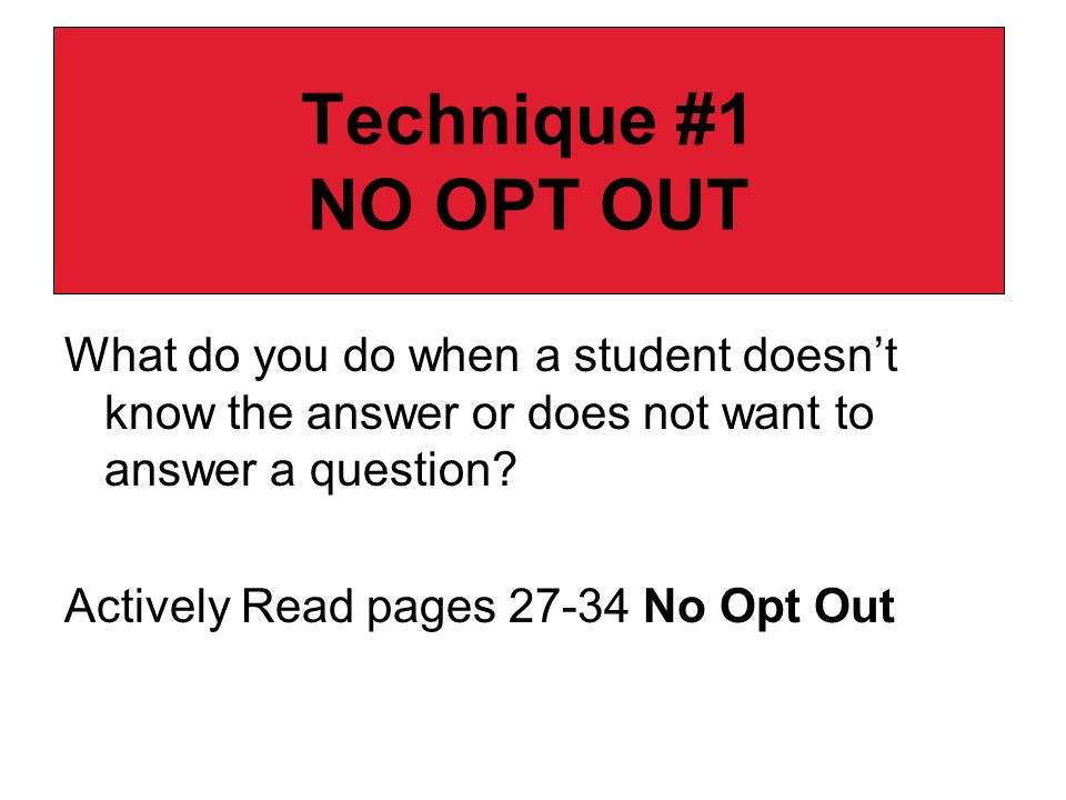 Technique #1 NO OPT OUT What do you do when a student doesnt know the answer or does not want to answer a question? Actively Read pages 27-34 No Opt O