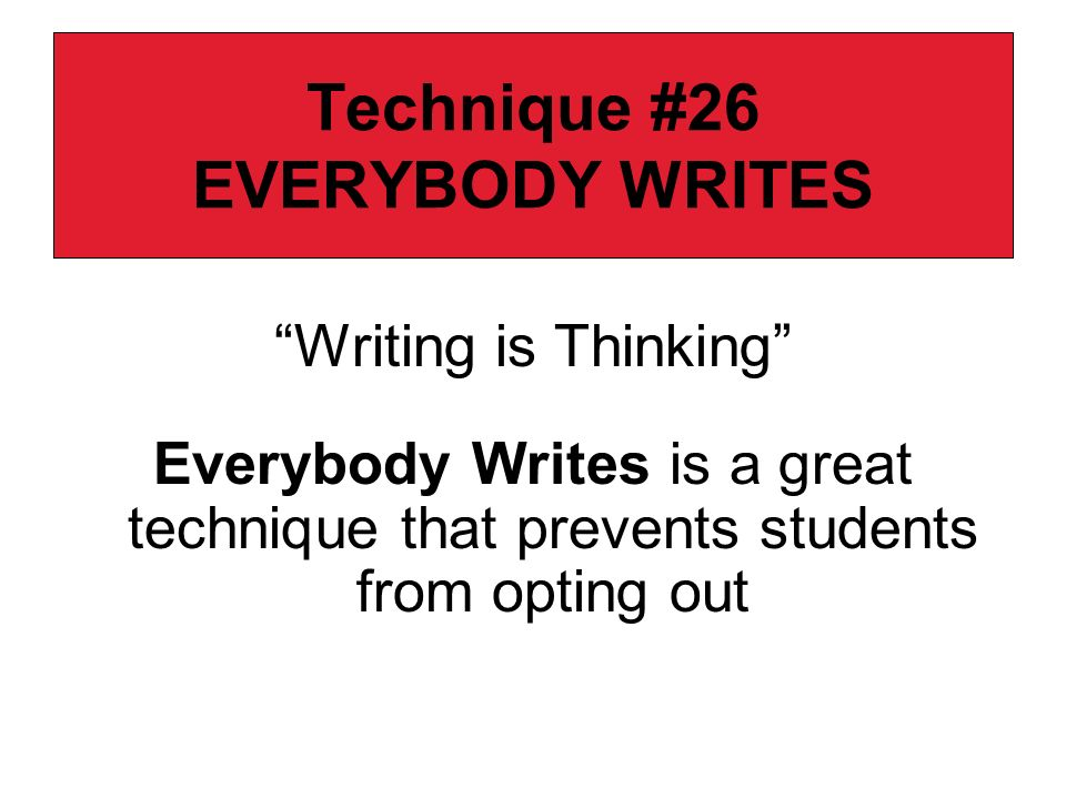 Technique #26 EVERYBODY WRITES Writing is Thinking Everybody Writes is a great technique that prevents students from opting out