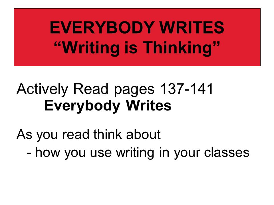 EVERYBODY WRITES Writing is Thinking Actively Read pages 137-141 Everybody Writes As you read think about - how you use writing in your classes