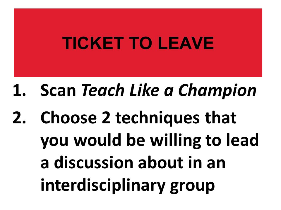 TICKET TO LEAVE 1.Scan Teach Like a Champion 2.Choose 2 techniques that you would be willing to lead a discussion about in an interdisciplinary group