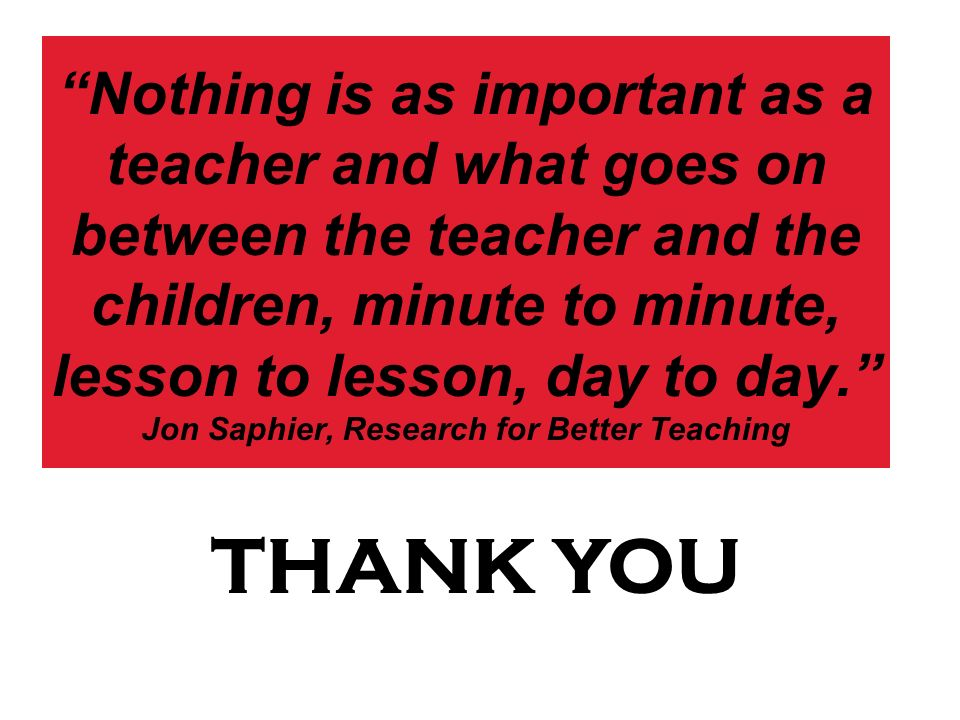 Nothing is as important as a teacher and what goes on between the teacher and the children, minute to minute, lesson to lesson, day to day. Jon Saphie